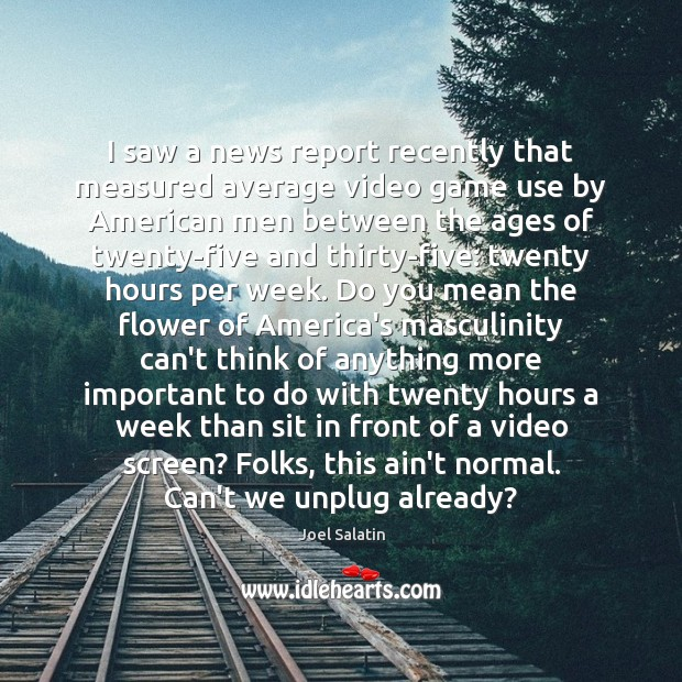 I saw a news report recently that measured average video game use Joel Salatin Picture Quote