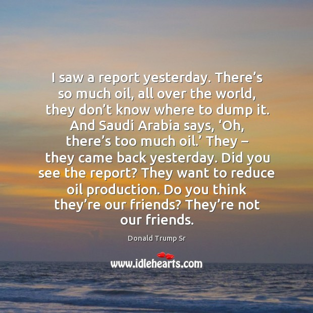 I saw a report yesterday. There's so much oil, all over the world, they don't know where Image