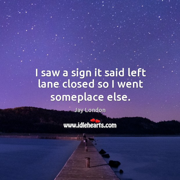 I saw a sign it said left lane closed so I went someplace else. Jay London Picture Quote