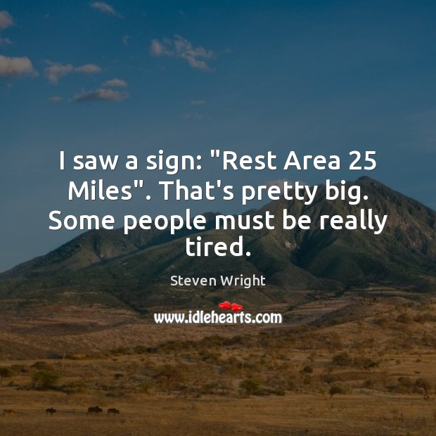 "I saw a sign: ""Rest Area 25 Miles"". That's pretty big. Some people must be really tired. Steven Wright Picture Quote"