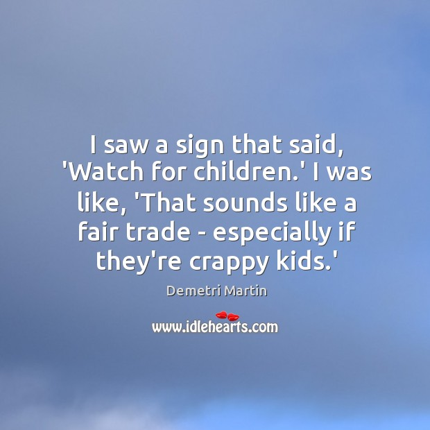 Image, I saw a sign that said, 'Watch for children.' I was
