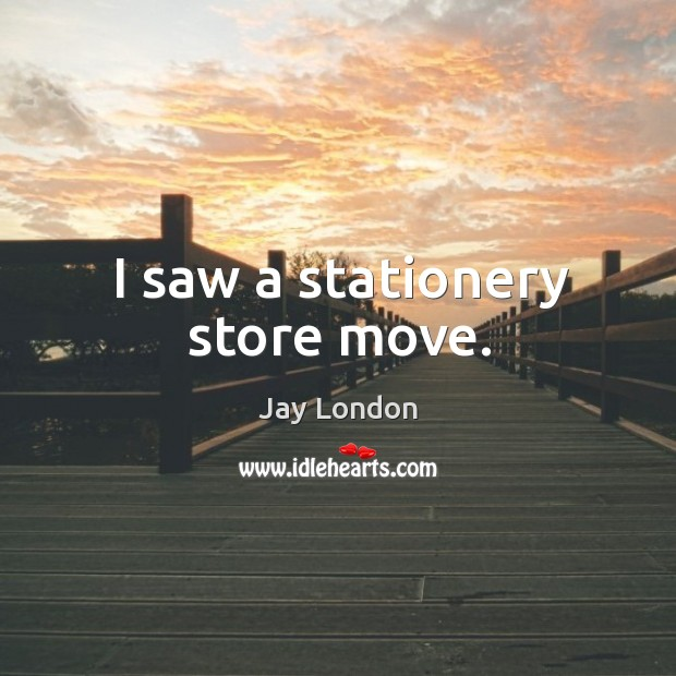 I saw a stationery store move. Jay London Picture Quote