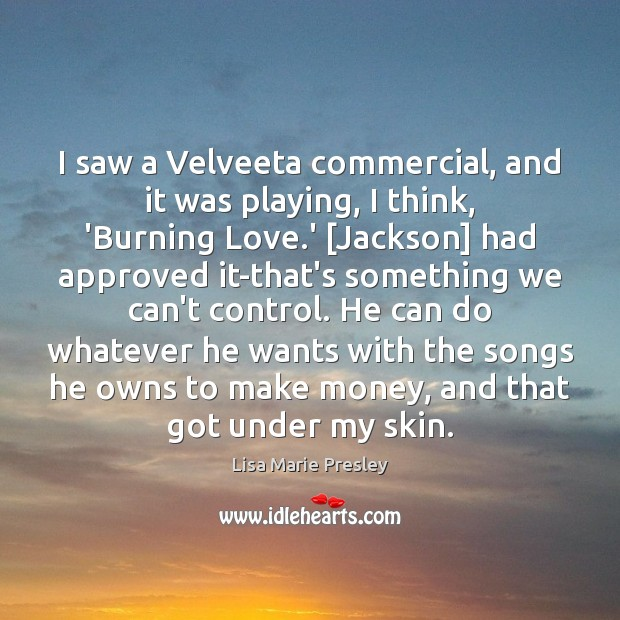 I saw a Velveeta commercial, and it was playing, I think, 'Burning Lisa Marie Presley Picture Quote