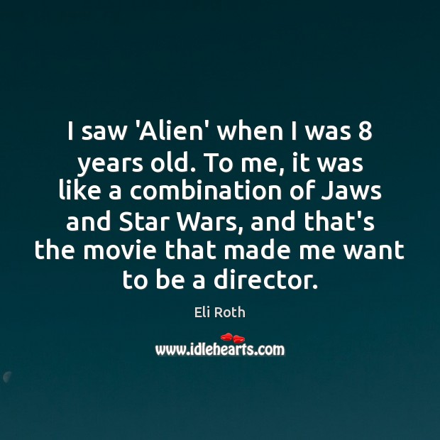 Image, I saw 'Alien' when I was 8 years old. To me, it was