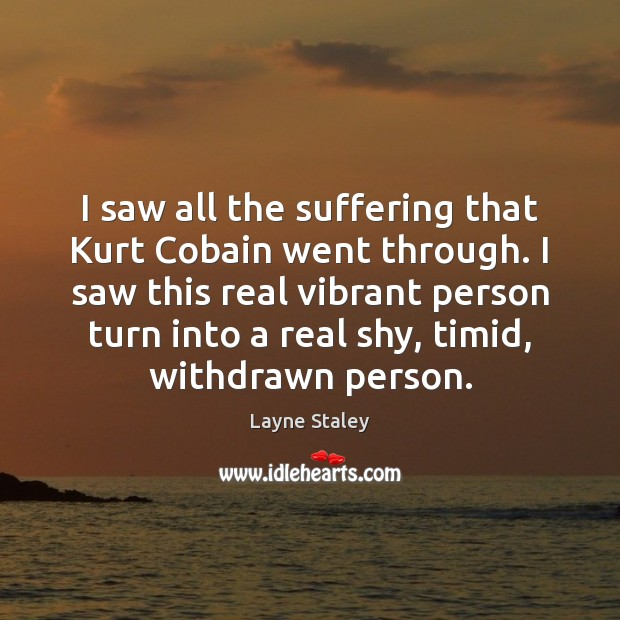 I saw all the suffering that Kurt Cobain went through. I saw Layne Staley Picture Quote