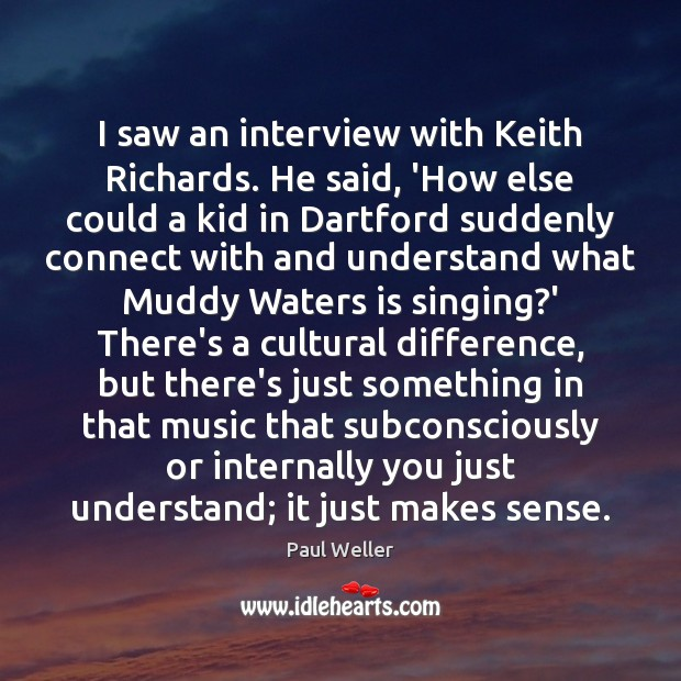 I saw an interview with Keith Richards. He said, 'How else could Image