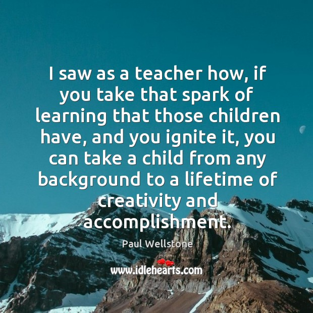 I saw as a teacher how, if you take that spark of learning that those children have Paul Wellstone Picture Quote