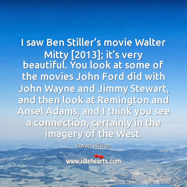 Image, I saw Ben Stiller's movie Walter Mitty [2013]; it's very beautiful. You look