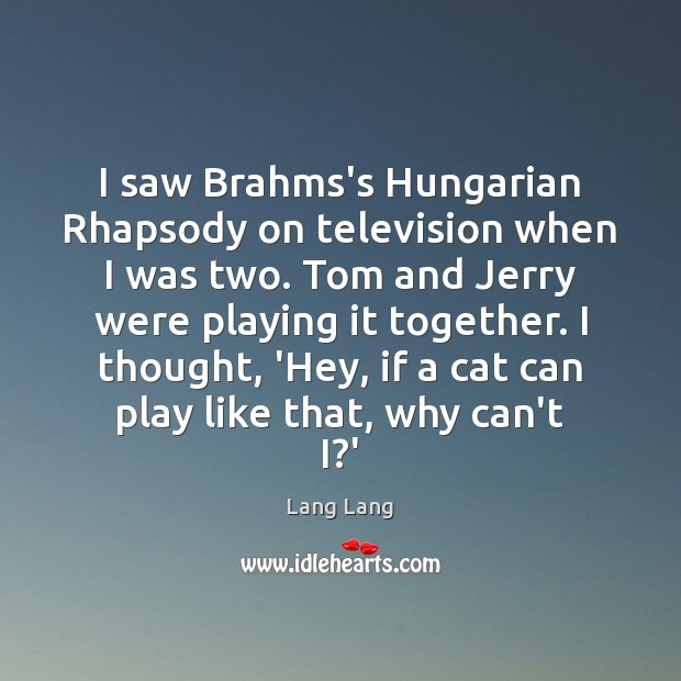 I saw Brahms's Hungarian Rhapsody on television when I was two. Tom Image