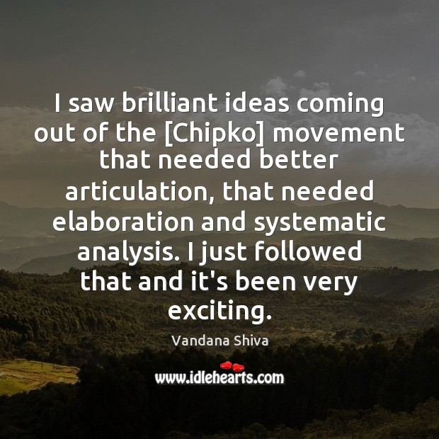 I saw brilliant ideas coming out of the [Chipko] movement that needed Vandana Shiva Picture Quote