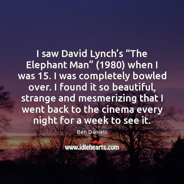 "Image, I saw David Lynch's ""The Elephant Man"" (1980) when I was 15. I"