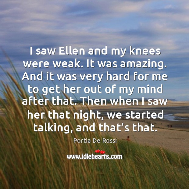 I saw ellen and my knees were weak. It was amazing. And it was very hard for me to get her out of my mind after that. Image