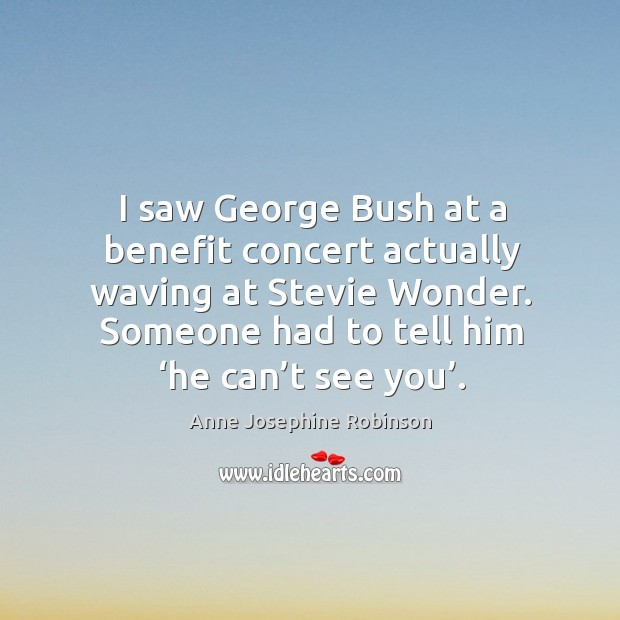 Image, I saw george bush at a benefit concert actually waving at stevie wonder. Someone had to tell him 'he can't see you'.
