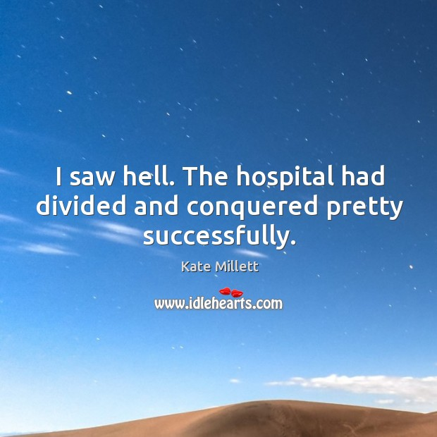 I saw hell. The hospital had divided and conquered pretty successfully. Image