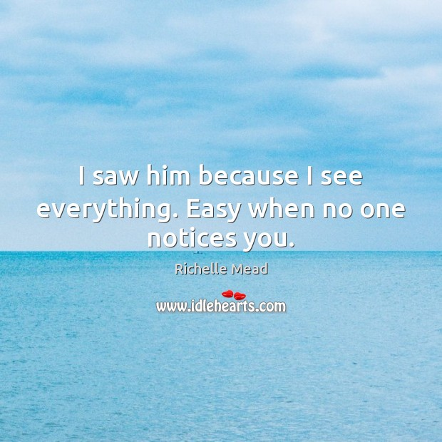 Image, I saw him because I see everything. Easy when no one notices you.