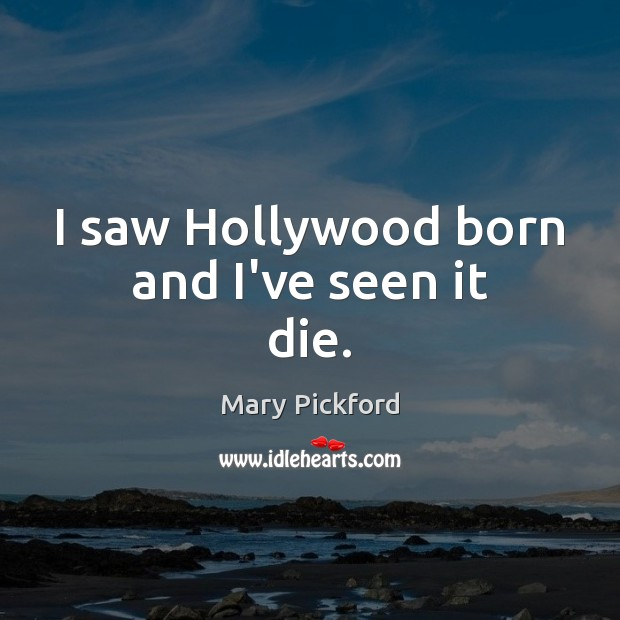 I saw Hollywood born and I've seen it die. Image