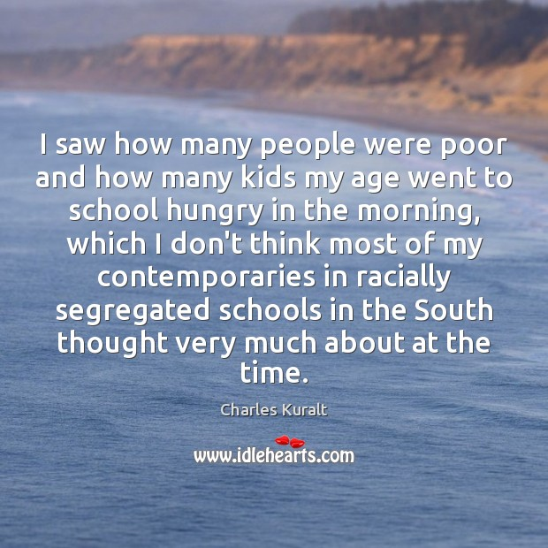 I saw how many people were poor and how many kids my Charles Kuralt Picture Quote