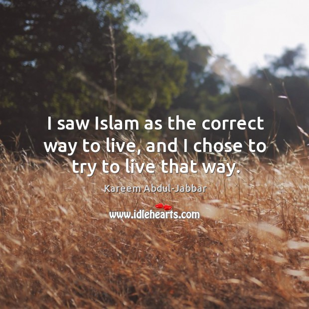 I saw islam as the correct way to live, and I chose to try to live that way. Image