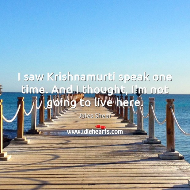 I saw Krishnamurti speak one time. And I thought, I'm not going to live here. Image
