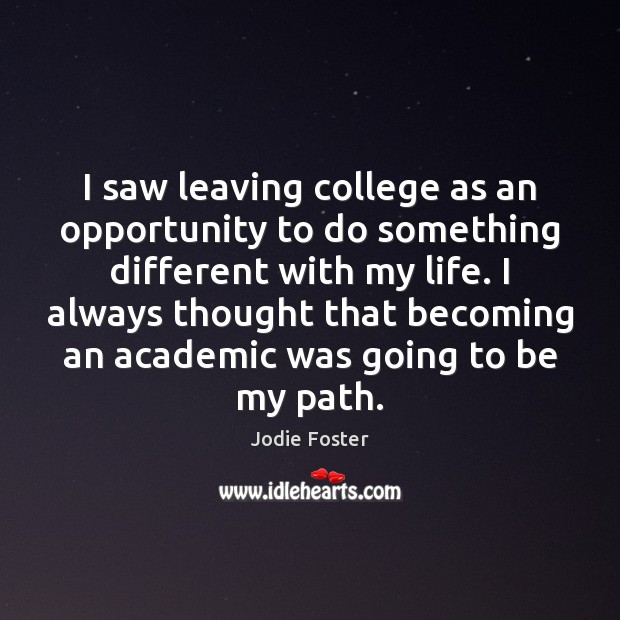 I saw leaving college as an opportunity to do something different with Jodie Foster Picture Quote