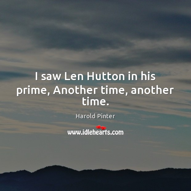 Image, I saw Len Hutton in his prime, Another time, another time.
