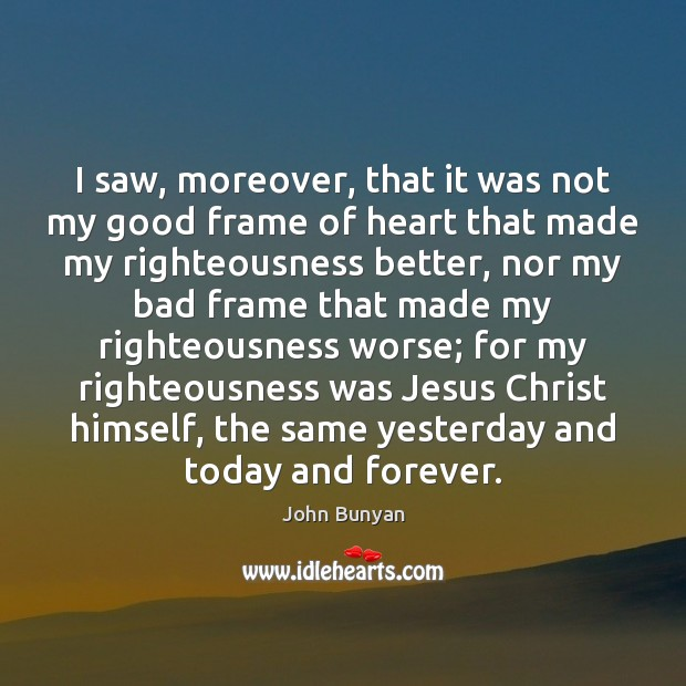 I saw, moreover, that it was not my good frame of heart John Bunyan Picture Quote