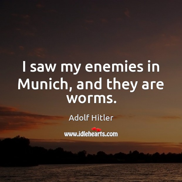 I saw my enemies in Munich, and they are worms. Image