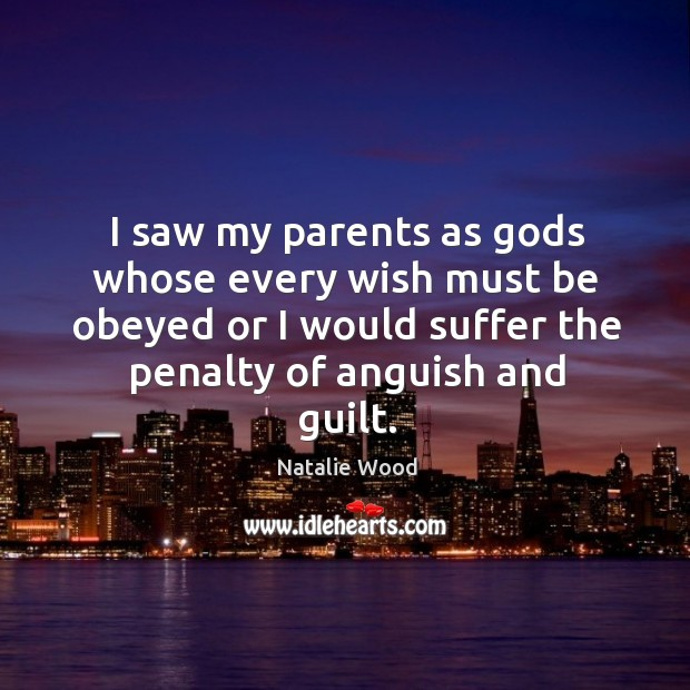 I saw my parents as Gods whose every wish must be obeyed or I would suffer the penalty of anguish and guilt. Natalie Wood Picture Quote