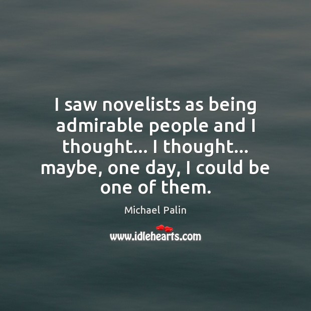 I saw novelists as being admirable people and I thought… I thought… Michael Palin Picture Quote