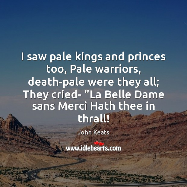I saw pale kings and princes too, Pale warriors, death-pale were they Image