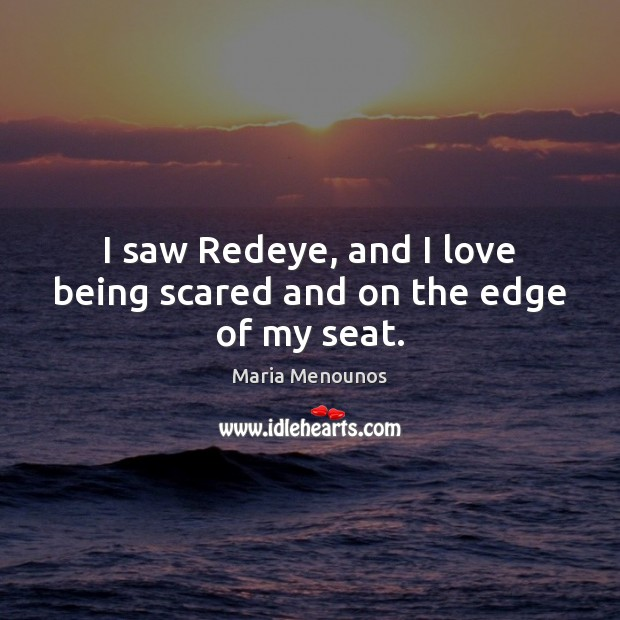Image, I saw Redeye, and I love being scared and on the edge of my seat.