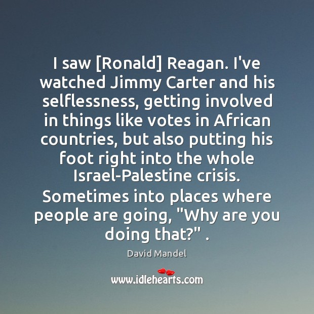 I saw [Ronald] Reagan. I've watched Jimmy Carter and his selflessness, getting David Mandel Picture Quote
