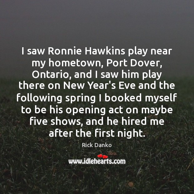 I saw Ronnie Hawkins play near my hometown, Port Dover, Ontario, and Image