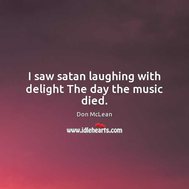 I saw satan laughing with delight The day the music died. Don McLean Picture Quote