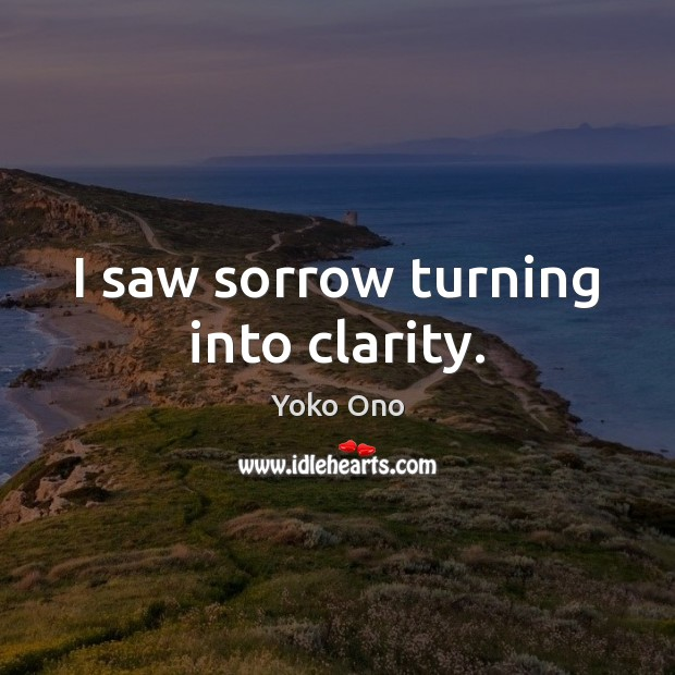 I saw sorrow turning into clarity. Yoko Ono Picture Quote