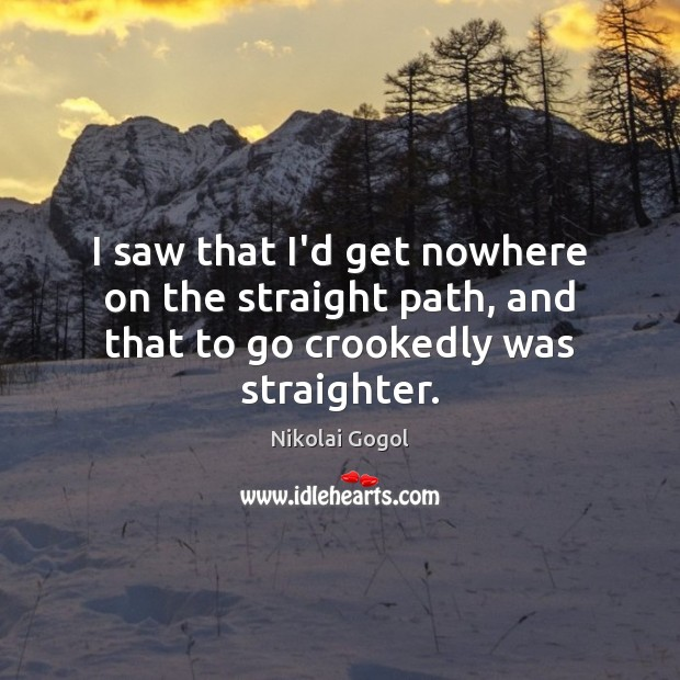 I saw that I'd get nowhere on the straight path, and that to go crookedly was straighter. Image
