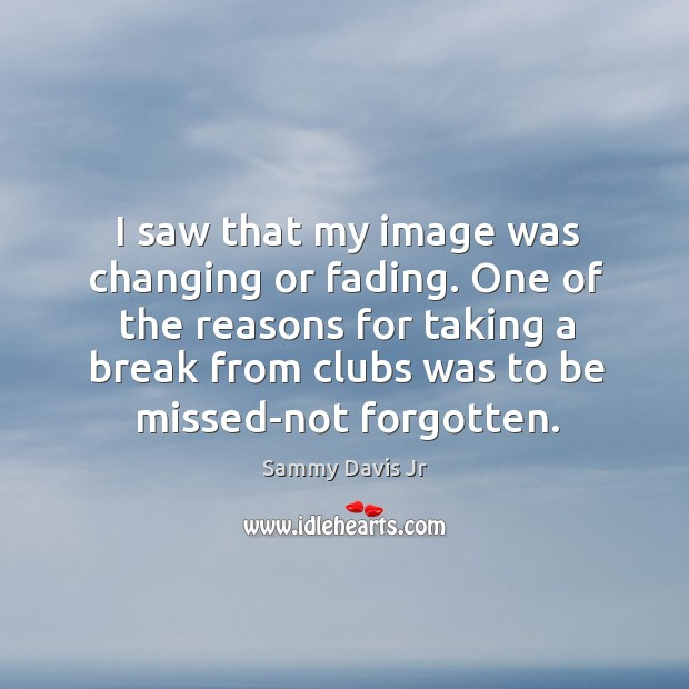 Image, I saw that my image was changing or fading. One of the reasons for taking a break from clubs was to be missed-not forgotten.
