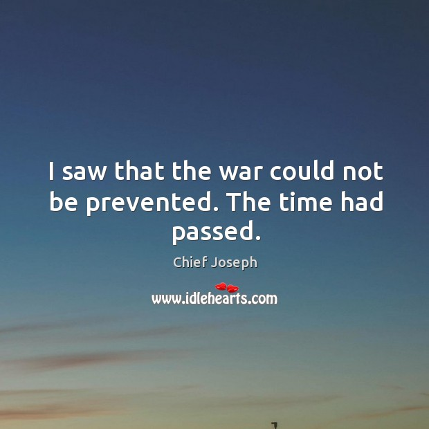 I saw that the war could not be prevented. The time had passed. Chief Joseph Picture Quote