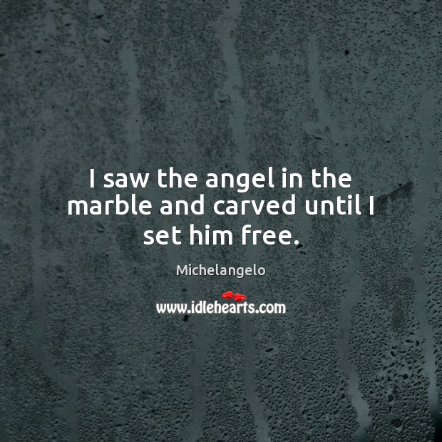 I saw the angel in the marble and carved until I set him free. Michelangelo Picture Quote