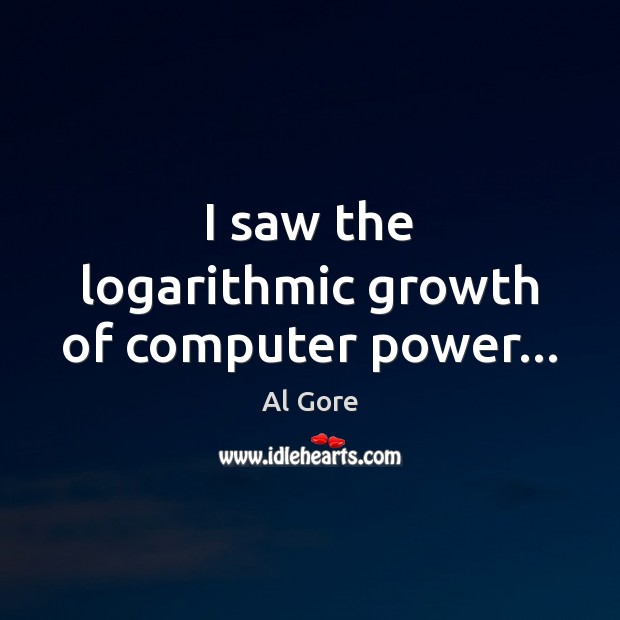 I saw the logarithmic growth of computer power… Al Gore Picture Quote