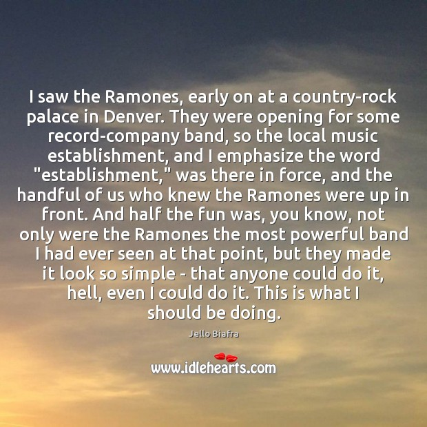 I saw the Ramones, early on at a country-rock palace in Denver. Jello Biafra Picture Quote