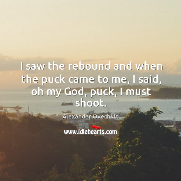 I saw the rebound and when the puck came to me, I said, oh my God, puck, I must shoot. Image