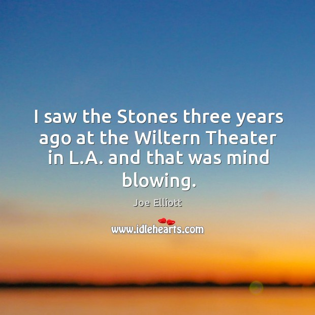 I saw the Stones three years ago at the Wiltern Theater in L.A. and that was mind blowing. Joe Elliott Picture Quote