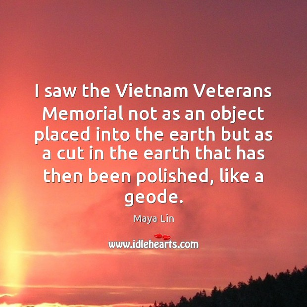 I saw the Vietnam Veterans Memorial not as an object placed into Maya Lin Picture Quote