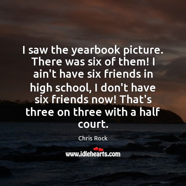 I saw the yearbook picture. There was six of them! I ain't Chris Rock Picture Quote