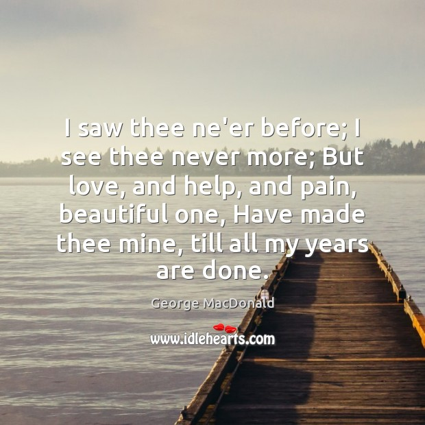 I saw thee ne'er before; I see thee never more; But love, Image