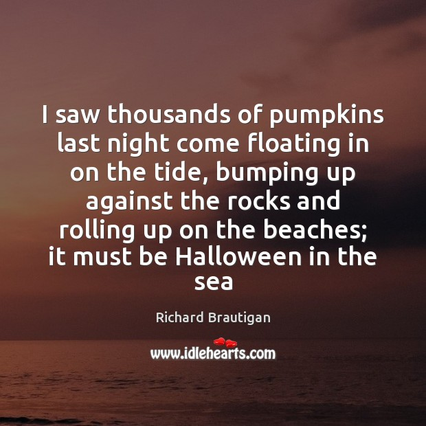 Image, I saw thousands of pumpkins last night come floating in on the