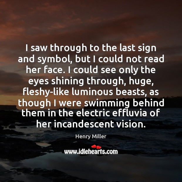 I saw through to the last sign and symbol, but I could Henry Miller Picture Quote