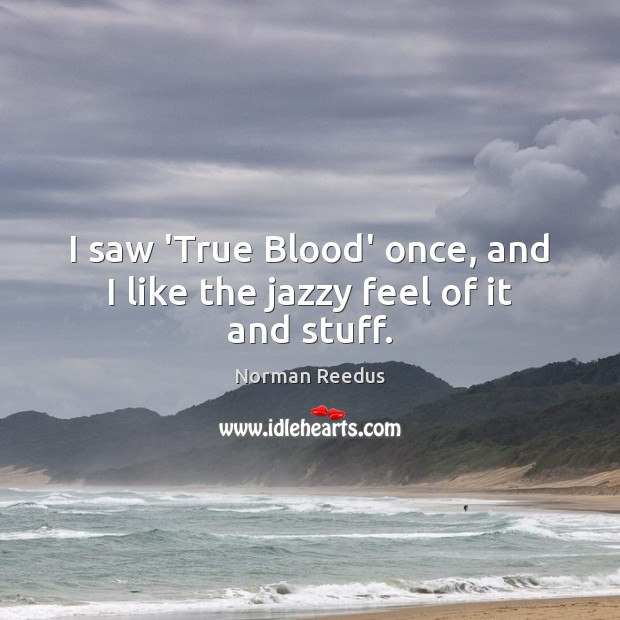 I saw 'True Blood' once, and I like the jazzy feel of it and stuff. Image