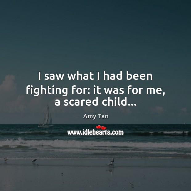 I saw what I had been fighting for: it was for me, a scared child… Image